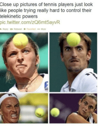 Imma get that ball: up pictures of tennis players just look  people trying really hard to control their  Close  ike  telekinetic  powers  pic.twitter.com/zQ6mtayvR  h Reply t3 Retweet ★ Favorited  More Imma get that ball