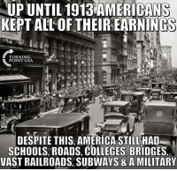 America, Memes, and 🤖: UP UNTIL 1913 AMERICANS  KEPT ALL OF THEIR EARNINGS  TURNING  POINT USA  DESPITE THIS AMERICA STILL HAD  SCHOOLS, ROADS, COLLEGES, BRIDGES,  VAST RAILROADS, SUBWAYS & A MILITAR Imagine That... #BigGovSucks