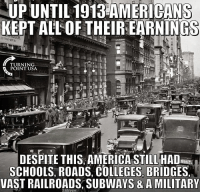 UP UNTIL 1913 ERICANS  KEPT ALL OF THEIR EARNINGS  BE  TURNING  POINT USA  DESPITE THIS AMERICA STILL HAD  SCHOOLS, ROADS, COLLEGES BRIDGES  VAST RAILROADS, SUBWAYS & A MILITARY  2492 Muh roads MakeAmericaGreatAgain MAGA OurPresident dirtycommie presidenttrump patriot america draintheswamp trumptrain libertarian neverhillary defundPP abortion murder libtards guns noguncontrol guncontrol standwithrand GOP conservative liberal nobama liberallogic 💢 DM PICTURES FOR ME TO POST! 💢 ⚠️visit www.youthrevolt.org⚠️ 🔴⚪️🔵🔴⚪️🔵🔴⚪️🔵🔴⚪️🔵🔴 -------------------- FOLLOW THESE GREAT PARTNERS -------------------- 🔴⚪️🔵🔴⚪️🔵🔴⚪️🔵🔴⚪️🔵🔴 partners: 🇺🇸 @political_revolution_ 🇺🇸 🇺🇸 @team.unitedstates 🇺🇸 🇺🇸 @all_american_post 🇺🇸 🇺🇸 @theyellowtimes 🇺🇸 🇺🇸 @signed_on_1776 🇺🇸 🇺🇸 @united.conservatives 🇺🇸 🇺🇸 @igaza_ 🇺🇸 🇺🇸 @that.conservative.guy 🇺🇸 🇺🇸 @the_millennial_conservatives 🇺🇸 🇺🇸 @rebelrepublican 🇺🇸 🇺🇸 @texas_conservative__christian 🇺🇸 Backup: 🗽 @thewiseconservative 🗽