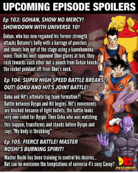 "🚨Spoiler Alert 🚨 ━━━━━━━━━━━━━━━━━━━━━ dbz dragonball dbzmemes dragonballsuper cosplay comics goku supersaiyangod onepunchman broly anime manga superman dragonballz vegeta trunks naruto hot supersaiyan beerus gohan superhero androids movie trailer zamasu like4lik bardock saiyan vegito: UPCOMING EPISODE SPOILERS  Ep 103: GOHAN, SHOW NO MERCY!  SHOWDOWN WITH UNIVERSE 10!  Gohan, who has now regained his former strength,  attacks Botamo's belly with a barrage of punches  and shoots him out of the stage using a kamehameha  wave. Then his next opponent Obni glares at him, they  rush towards each other but a punch from Gohan knocks  the rocket pendant off from Obni's neck.  Ep 104:SUPER HIGH SPEED BATTLE BREAKS  OUT! GOKU AND HIT'S JOINT BATTLE!  2  Goku and Hit's ultimate tag team formation?!  Battle between Dyspo and Hit begins. Hit's movements  are blocked because of light bullets, the battle looks  very one-sided for Dyspo. Then Goku who was watching  this happen, transforms and stands before Dyspo and  says ""My body is throbbing""  exclusives  Ep 105: FIERCE BATTLE! MASTER  ROSHI'S BURNING SPIRIT!  Master Roshi has been training to control his desire..  But can he overcome the temptations of universe 4's sexy Cavay?  EXCLUSIVES 🚨Spoiler Alert 🚨 ━━━━━━━━━━━━━━━━━━━━━ dbz dragonball dbzmemes dragonballsuper cosplay comics goku supersaiyangod onepunchman broly anime manga superman dragonballz vegeta trunks naruto hot supersaiyan beerus gohan superhero androids movie trailer zamasu like4lik bardock saiyan vegito"