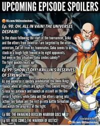 Anaconda, Anime, and Broly: UPCOMING EPISODE SPOILERS  FB.com/DBZexclusives  Ep. 98: 0H, ALL IN VAIN! THE UNIVERSES  DESPAIR!  In the chaos following the start of the tournament, Goku  and the others from Universe 7 are targeted by the other  universes. Cut off from his teammates, Goku seems to be  stuck ina tough fight fenced in by eight opponents,  but even in this situation, Goku smiles calmly?!  The figt quicky neatsui  es  Ep 99:SHOW IT OFF!KRILLIN'S RESERVES  OF STRENGTH!!  As one universe is quicklvannihilated,the Omni-Kings  joewelohers are aghast.This causes Vegeta  to lose his patience and launch an assault on the Uni-  verse 6 fighters,while Goku and the others spring into  action too. Gohan and the rest go into battle formation  and watch the progressof the fight.  Ep 100: THE AWAKENED BERSERK WARRIOR GOES WD  Ep 101:HERE COMES THE WARRIOR OF JUSTICE!  (Translated by Herms  FB.com/DBZexclusives 🚨Spoiler Alert🚨 ━━━━━━━━━━━━━━━━━━━━━ dbz dragonball dbzmemes dragonballsuper cosplay comics goku supersaiyangod onepunchman broly anime manga superman dragonballz vegeta trunks naruto hot supersaiyan beerus gohan superhero androids movie trailer zamasu like4lik bardock saiyan vegito