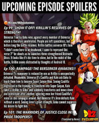 "Anaconda, Android, and Android 18: UPCOMING EPISODE SPOILERS  FB.Com/DBZexclusives  Ep 99:SHOW IT OFF! KRILLIN'S RESERVES OF  STRENGTH!  Universe 7 led by Goku wins against every member of Universe9  which is therefore annihilated. People are left speechless, but  before long the battle resumes. Krilin battles universe 10's Jjum  ""l didn't come here to be deadwood, I came to represent Uni-  verse 71"" he shouts as he launches three strengthened Distructo  Discs. It looks like it's his time to shine, but In the midst of the  battle, Krillin seems distracted by thoughts of Android 18.  FB.com/D  Ep 100; RAMPAGE! THE BERSERKER AWAKENS!!  Universe 7s manpower is reduced by one as Krillin is unexpectedly  defeated. Meanwhile, Universe 6's Caulifla and Kale ask Goku to  teach them how to become Super Saiyan Blue. Seeing Caulifla  engrossed in the training to transform into Super Saiyan, Kale  takes a dislike to Goku and suddenly transforms and mows down  one contestant after another, ignoring even her friend Caulifla's  voice as she rampages around. But Universe 11's liren defeats Kale  without a word. Seeing liren's great strength, Goku cannot suppress  his desire to fight him.  Ep 101: THE WARRIORS OF JUSTICE CLOSE IN!  PRIDE TROOPERS!  (Translated by Herms) EXCLUSIVES 🚨Spoiler Alert🚨 ━━━━━━━━━━━━━━━━━━━━━ dbz dragonball dbzmemes dragonballsuper cosplay comics goku supersaiyangod onepunchman broly anime manga superman dragonballz vegeta trunks naruto hot supersaiyan beerus gohan superhero androids movie trailer zamasu like4lik bardock saiyan vegito"