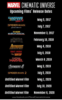 Upcoming Films Release Dates  May 5, 2017  SPIDERMAN  July 7, 2017  THOR  November 3, 2017  February 16, 2018  May 4, 2018  July 6, 2018  LUASP  March 8.2019  AVENDERS4 May 3, 2019  July 5, 2019  SPIDERMAN 2  Untitled Marvel Film May 1, 2020  Untitiled Marvel Film July 10, 2020  Untitiled Marvel Film November 6, 2020  www.facebook.com/MarvelCinematicUniverse The updated slate of Marvel Cinematic Universe films!  (Brian)