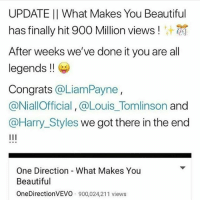 Beautiful, Memes, and One Direction: UPDATE II What Makes You Beautiful  has finally hit 900 Million views !  After weeks we've done it you are all  legends !!  Congrats @LiamPayne  @NiallOfficial, @Louis_Tomlinson and  @Harry_Styles we got there in the end  One Direction - What Makes You  Beautiful  OneDirectionVEVO 900,024,211 views ALMOST 1 BILLION (and zayn)