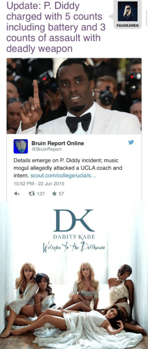 College, Fuck You, and Lol: Update: P. Diddy  charged with 5 counts  including battery and 3  counts of assault with  deadly weapon  FAUxKAREN  Bruin Report Online  @BruinReport  Details emerge on P. Diddy incident; music  mogul allegedly attacked a UCLA coach and  intern. scout.com/college/ucla/s...  10:52 PM-22 Jun 2015  R137 57 fagsindubai:  britneyspearsfantasytwist:  commongayboy:  Those 5 counts are symbolic for the 5 members of Danity Kane he fucked over, tbh. Now look who's Damaged.  THAT WAS MY JOKE WORD FOR WORDAT LEAST REWORD JOKES YOU STEALhttp://ohnotheydidnt.livejournal.com/96492901.html?thread=16683685221#t16683685221FUCK YOU commongayboy!!!!!  lol commongayboy even posted a screenshot of the site he stole your joke from!!!!!these gays got some nerve