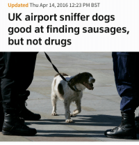 Dogs, Drugs, and Target: Updated Thu Apr 14, 2016 12:23 PM BST  UK airport sniffer dogs  good at finding sausages,  but not drugs runwithskizzers:  divinedorothy:  Let Him Have The Sausages  i almost scrolled past this, like some kind of idiot