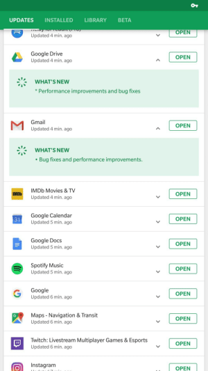Google, Instagram, and Movies: UPDATES INSTALLED LIBRARY BETA  OPEN  Updated 4 min. ago  Google Drive  Updated 4 min. ago  OPEN  ニー  WHAT'S NEW  * Performance improvements and bug fixes  Gmail  Updated 4 min. ago  OPEN  WHAT'S NEW  Bug fixes and performance improvements.  IMDb Movies & TV  Updated 4 min. ago  IMDb  OPEN  Google Calendar  Updated 5 min. ago  31  OPEN  Google Docs  Updated 5 min. ago  OPEN  Spotify Music  Updated 5 min. ago  OPEN  Google  Updated 6 min. ago  OPEN  Maps Navigation & Transit  Updated 6 min. ago  OPEN  Twitch: Livestream Multiplayer Games & Esports  Updated 6 min. ago  OPEN  Instagram  OPEN Variety is the main thing