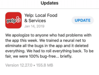 Technically correct the best kind of correct!: Updates  Yelp: Local Food  yelp & Services  UPDATE  Jan 14, 2019  We apologize to anyone who had problems with  the app this week. We trained a neural net to  eliminate all the bugs in the app and it deleted  everything. We had to roll everything back. To be  fair, we were 100% bug-free briefly.  Version 12.27.0 155.8 MB Technically correct the best kind of correct!