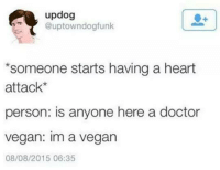Dank, 🤖, and Heart Attack: updog  @uptown dog funk  *someone starts having a heart  attack  person: is anyone here a doctor  Vegan: Im a vegan  08/08/2015 06:35 Vegans be like