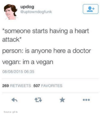 dogfunk: updog  @uptown dogfunk  *someone starts having a heart  attack  person: is anyone here a doctor  vegan: Im a vegan  08/08/2015 06:35  269  RETWEETS 507  FAVORITES  Source: gif-tv