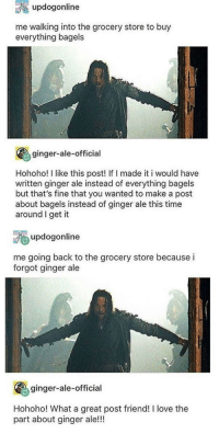Love, Tumblr, and Blog: updogonline  me walking into the grocery store to buy  everything bagels  ginger-ale-official  Hohoho! I like this post! If I made it i would have  written ginger ale instead of everything bagels  but that's fine that you wanted to make a post  about bagels instead of ginger ale this time  around I get it  updogonline  me going back to the grocery store because i  forgot ginger ale  ginger-ale-official  Hohoho! What a great post friend! I love the  part about ginger ale! awesomacious:  Hohoho!