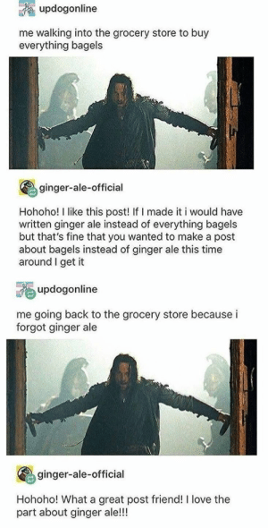 : updogonline  me walking into the grocery store to buy  everything bagels  ginger-ale-official  Hohoho! I like this post! If I made it i would have  written ginger ale instead of everything bagels  but that's fine that you wanted to make a post  about bagels instead of ginger ale this time  around I get it  updogonline  me going back to the grocery store because i  forgot ginger ale  ginger-ale-official  Hohoho! What a great post friend! I love the  part about ginger ale!!!