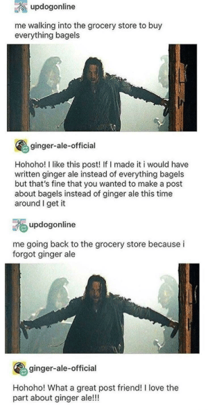 Thank you ginger-ale-official, very cool: updogonline  me walking into the grocery store to buy  everything bagels  ginger-ale-official  Hohoho! I like this post! If I made it i would have  written ginger ale instead of everything bagels  but that's fine that you wanted to make a post  about bagels instead of ginger ale this time  around I get it  updogonline  me going back to the grocery store because i  forgot ginger ale  ginger-ale-official  Hohoho! What a great post friend! I love the  part about ginger ale!!! Thank you ginger-ale-official, very cool