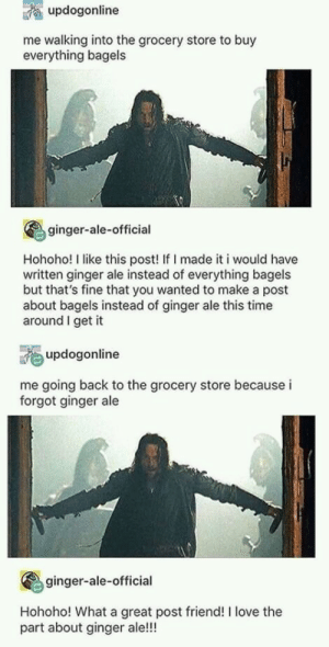 Blessed_GingerAle: updogonline  me walking into the grocery store to buy  everything bagels  ginger-ale-official  Hohoho! I like this post! If I made it i would have  written ginger ale instead of everything bagels  but that's fine that you wanted to make a post  about bagels instead of ginger ale this time  around I get it  updogonline  me going back to the grocery store because i  forgot ginger ale  ginger-ale-official  Hohoho! What a great post friend! I love the  part about ginger ale!!! Blessed_GingerAle