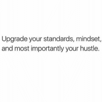 Upgrade: Upgrade your standards, mindset,  and most importantly your hustle.