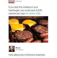 Funny, American, and Business: UPIT  USNT  @usnews  @usnews  USNEWS.COM  USNEWS.COM  If you skip the cheese on your  hamburger, you could save 5,876  calories per year trib.al/9oeJS5E  Ro.sa  @SalRose  How about you mind your business. If you don't follow @thefunnyintrovert ur not a real American 🇺🇸