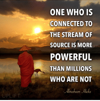 Memes, Abraham, and Connected: UPLIFT  ONE WHO IS  CONNECTED TO  THE STREAM OF  SOURCE IS MORE  POWERFUL  THAN MILLIONS  WHO ARE NOT  Abraham Hicks It's time to get connected!