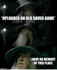Haha! I have so many saved games right now. - Blazn  #LLG #legitladygamers: *UPLOADED AN OLD SAVED GAME  I HAVENOMEMORY  OF THIS PLACE  imgflip.com Haha! I have so many saved games right now. - Blazn  #LLG #legitladygamers