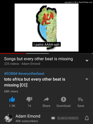 Africa, Videos, and Songs: uploaded in HD @ TunesToTube.com  LA  I pains AAAA-aah  Songs but every other beat is missing  225 videos Adam Emond  #EOBIM #everyotherbeat  toto africa but every other beat is  missing [CC]  68K views  +  Share  Download  1.9K  14  Save  Adam Emond  SUBSCRIBED  49K subscribers Me🏥irl