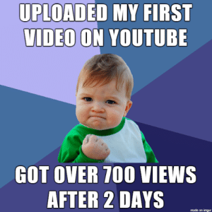 I am just happy: UPLOADED MY FIRST  VIDEO ON YOUTUBE  GOT OVER 700 VIEWS  AFTER 2 DAYS  made on imgur I am just happy