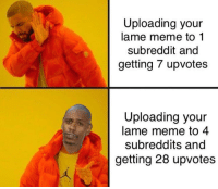 lame: Uploading your  lame meme to 1  subreddit and  getting 7 upvotes  Uploading your  lame meme to 4  subreddits and  getting 28 upvotes