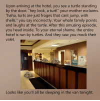 "Dank, 🤖, and The Doors: Upon arriving at the hotel, you see a turtle standing  by the door. ""hey look, a turt!"" your mother exclaims.  ""haha, turts are just froges that cant jump, with  shells."" you say incorrectly. Your whole family points  and laughs at the turtle. After this amusing episode,  you head inside. To your eternal shame, the entire  hotel is run by turtles. And they saw you mock their  valet.  es  Looks like you'll all be sleeping in the van tonight."
