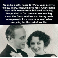 Florist: Upon his death, Radio & TV star Jack Benny's  widow, Mary, received a red rose. After several  days, with another rose delivered each day,  Mary called to find out who was sending  them. The florist told her that Benny made  arrangements for a rose to be sent to her  every day for the rest of her life.