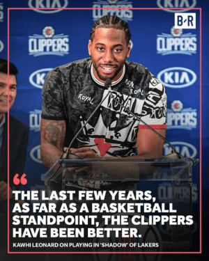 Basketball, Los Angeles Lakers, and Kawhi Leonard: UPPERS  BR  CLIPPERS  CLIPPERS  ΚΙΛ  ROXAL  ALXO PPERS  ROYAL  CL  Rov  THE LAST FEW YEARS, S  AS FAR AS A BASKETBALL  STANDPOINT, THE CLIPPERS  HAVE BEEN BETTER.  KAWHI LEONARD ON PLAYING IN 'SHADOW' OF LAKERS Clippers made the playoffs last year 🍿