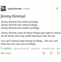 Memes, Politics, and Jimmy Kimmel: Uppity female  Follow  Jimmy Kimmel  Jimmy Kimmel has white privilege.  Jimmy Kimmel has male privilege.  Jimmy Kimmel has wealth privilege.  Jimmy Kimmel used all those things last night to stand  up for those who may suffer because they do not.  You can't always help having privilege... But you can  help how you use your privilege.  Q politics #jimmy kimmel ftpolitics #health care #pr  982 notes