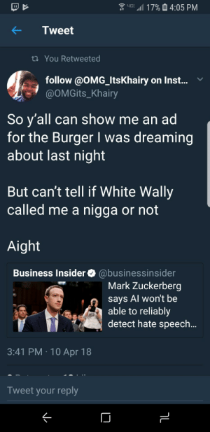 Calvin Johnson, Mark Zuckerberg, and Omg: upr 411 17% 14:05 PM  Tweet  ti You Retweeted  follow @OMG_ItsKhairy on Inst... v  @OMGits_Khairy  So y'all can show me an ad  for the Burger I was dreaming  about last night  But can't tell if White Wally  called me a nigga or not  Aight  Business Insider @businessinsider  Mark Zuckerberg  says Al won't be  able to reliably  detect hate speech  3:41 PM 10 Apr 18  Tweet your reply Cant detect hate speech? oKKK