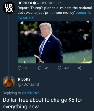 Easiest way to explain inflation.: UPROXX@UPROXX 2d  Report: Trump's plan to eliminate the national  debt was to just 'print more money' uproxx.it/  5wzxmq8  83  th 641 962  R Dotta  @RDotta843  Replying to @UPROX)X  Dollar Tree about to charge $5 for  everything now Easiest way to explain inflation.