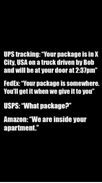 "Amazon, Memes, and Ups: UPS tracking: ""Your package is in X  City, USA on a truck driven by Bob  and will be at your door at 2:37pm""  FedEx: ""Your package is somewhere.  You'll get it when we give it to you""  USPS: ""What package?""  Amazon: ""We are inside your  apartment."""
