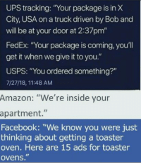 """Amazon, Facebook, and Ups: UPS tracking: """"Your package is in X  City, USA on a truck driven by Bob and  will be at your door at 2:37pm""""  FedEx: """"Your package is coming, you'll  get it when we give it to you.""""  USPS: """"You ordered something?""""  7/27/18, 11:48 AM  Amazon: """"We're inside your  apartment.""""  Facebook: """"We know you were just  thinking about getting a toaster  oven. Here are 15 ads for toaster  ovens."""""""