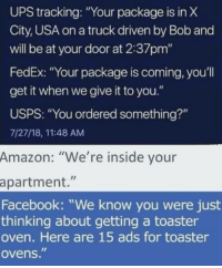 "Amazon, Facebook, and Ups: UPS tracking: ""Your package is in X  City, USA on a truck driven by Bob and  will be at your door at 2:37pm""  FedEx: ""Your package is coming, you'll  get it when we give it to you.""  USPS: ""You ordered something?""  7/27/18, 11:48 AM  Amazon: ""We're inside your  apartment.""  Facebook: ""We know you were just  thinking about getting a toaster  oven. Here are 15 ads for toaster  ovens."" Amazon knows."