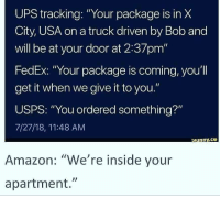 """Amazon, Ups, and Fedex: UPS tracking: """"Your package is in X  City, USA on a truck driven by Bob and  will be at your door at 2:37pm""""  FedEx: """"Your package is coming, you'l  get it when we give it to you.""""  USPS: """"You ordered something?""""  7/27/18, 11:48 AM  cunny.ce  Amazon: """"We're inside your  apartment."""""""
