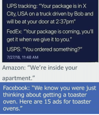 "Amazon, Facebook, and Funny: UPS tracking: ""Your package is in X  City, USA on a truck driven by Bob and  will be at your door at 2:37pm""  FedEx: ""Your package is coming, you'll  get it when we give it to you.""  USPS: ""You ordered something?""  7/27/18, 11:48 AM  Amazon: ""We're inside your  apartment.""  Facebook: ""We know you were just  thinking about getting a toaster  oven. Here are 15 ads for toaster  ovens."" I have never seen such Accuracy via /r/funny https://ift.tt/2C7IyUx"