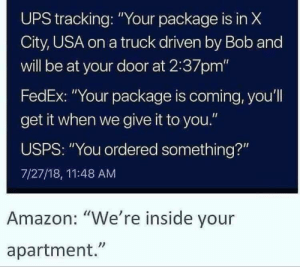 """Amazon, Memes, and Ups: UPS tracking: """"Your package is in X  City, USA on a truck driven by Bob and  will be at your door at 2:37pm""""  FedEx: """"Your package is coming, youll  get it when we give it to you.""""  USPS: """"You ordered something?""""  7/27/18, 11:48 AM  Amazon: """"We're inside your  apartment."""" Accurate via /r/memes https://ift.tt/2OFeXtL"""