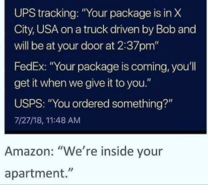 """Amazon, Ups, and Fedex: UPS tracking: """"Your package is in X  City, USA on a truck driven by Bob and  will be at your door at 2:37pm""""  FedEx: """"Your package is coming, you'll  get it when we give it to you.""""  USPS: """"You ordered something?""""  7/27/18, 11:48 AM  Amazon: """"We're inside your  apartment."""""""