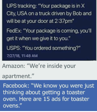 "Amazon, Facebook, and Head: UPS X  City, USA on a truck driven by Bob and  will be at your door at 2:37pm'""  FedEx: ""Your package is coming, you'l  get it when we give it to you.""  USPS: ""You ordered something?""  7/27/18, 11:48 AM  tracking:""Your package is in  Amazon: ""We're inside vour  apartment.""  Facebook: ""We know you were just  thinking about getting a toaster  oven. Here are 15 ads for toaster  ovens."" Get out of my HEAD! via /r/memes https://ift.tt/2UxZavT"