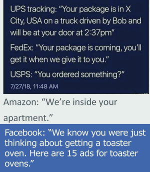 "Amazon, Dank, and Facebook: UPS X  City, USA on a truck driven by Bob and  will be at your door at 2:37pm'""  FedEx: ""Your package is coming, you'l  get it when we give it to you.""  USPS: ""You ordered something?""  7/27/18, 11:48 AM  tracking:""Your package is in  Amazon: ""We're inside vour  apartment.""  Facebook: ""We know you were just  thinking about getting a toaster  oven. Here are 15 ads for toaster  ovens."" Get out of my HEAD! by Cock_Vomit MORE MEMES"