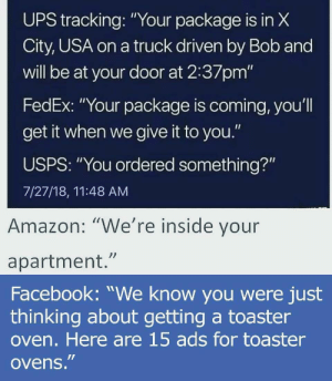 "Amazon, Facebook, and Head: UPS  X  tracking:""Your package is in  City, USA on a truck driven by Bob and  will be at your door at 2:37pm'""  FedEx: ""Your package is coming, you'l  get it when we give it to you.""  USPS: ""You ordered something?""  7/27/18, 11:48 AM  Amazon: ""We're inside vour  apartment.""  Facebook: ""We know you were just  thinking about getting a toaster  oven. Here are 15 ads for toaster  ovens."" get out of my head goddamnit."
