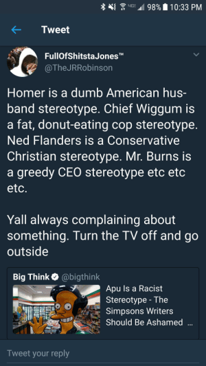 Enough is enough: . upuu  98%' 10:33 PM  KTweet  FullOfShitstaJonesTM  @TheJRRobinson  Homer is a dumb American hus  band stereotype. Chief Wiggum is  a fat, donut-eating cop stereotype  Ned Flanders is a Conservative  Christian stereotype. Mr. Burns is  a greedy CEO stereotype etc etc  etc  Yall always complaining about  something. Turn the TV off and go  outside  Big Think @bigthink  Apu ls a Racist  Stereotype - The  Simpsons Writers  Should Be Ashamed  Tweet your reply Enough is enough