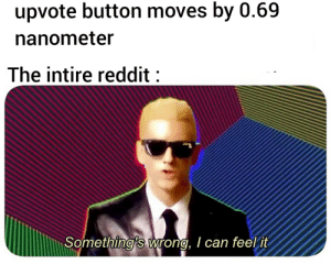 Reddit, Dank Memes, and Can: upvote button moves by 0.69  nanometer  The intire reddit :  Something's wrong, I can feel it Did you notice