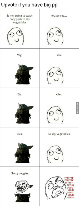 Speech 100!: Upvote if you have big pp  le me, trying to teach  baby yoda to say  vegetables  ok, say veg...  Veg.  eta-  -bles.  Eta.  Bles.  So say, vegetables!  Chiccy nuggies.  FFFFFFF  FFFFFFF  FFFFFF  FFFUU  UUUU  UUUU  UUUU  UUUU  UUUU-    VIA 9GAG.COM Speech 100!