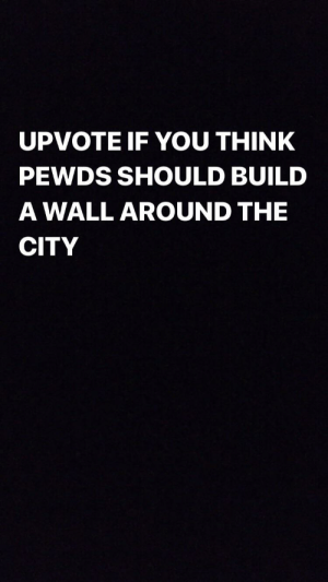 Yes, City, and Build A: UPVOTE IF YOU THINK  PEWDS SHOULD BUILD  A WALL AROUND THE  CITY YES