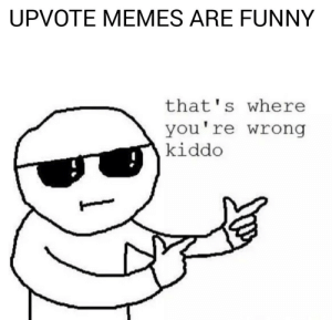 Upvote memes: UPVOTE MEMES ARE FUNNY  that's where  you're wrong  kiddo Upvote memes