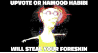 Don, Will, and Foreskin: UPVOTE OR HAMOOD HABIBI  WILL STEAL YOUR FORESKIN  You