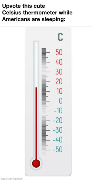 Cute, Memes, and Sleeping: Upvote this cute  Celsius thermometer while  Americans are sleeping:  C\  50  40  30  20  10  -10  -20  -30  40  -50  ade with mematic Press °F to pay respects via /r/memes https://ift.tt/30467ac