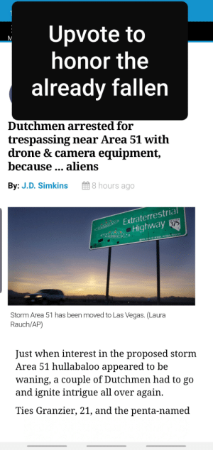 Drone, SpongeBob, and Las Vegas: Upvote to  honor the  already fallen  Dutchmen arrested for  trespassing near Area 51 with  drone & camera equipment,  because  aliens  By: J.D. Simkins  8 hours ago  Extraterrestrial  Highway  375  NEVADA  C 1996 STATE OF NEVADA. All Rights Reserved  Storm Area 51 has been moved to Las Vegas. (Laura  Rauch/AP)  Just when interest in the proposed storm  Area 51 hullabaloo appeared to be  waning, a couple of Dutchmen had to go  and ignite intrigue all over again  Ties Granzier, 21, and the penta-named Honor the fallen