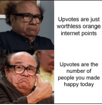 Internet, Happy, and Orange: Upvotes are just  worthless orange  internet points  Upvotes are the  number of  people you made  happy today They aren't worthless